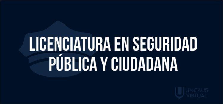 LICENCIATURA EN SEGURIDAD PÚBLICA Y CIUDADANA